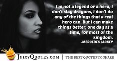 """""""I'm not a legend or a hero, I don't slay dragons, I don't do any of the things that a real hero can. But I can make things better, one day at a time, for most of the kingdom. Daily Quotes, Best Quotes, Real Hero, Jokes Quotes, Together We Can, Be Yourself Quotes, Picture Quotes, Slay, I Can"""