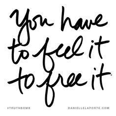 You have to feel it to free it. Subscribe: DanielleLaPorte.com #Truthbomb #Words #Quotes