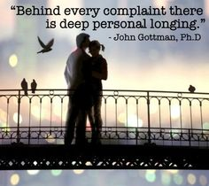 """""""Behind every complaint there is a deep personal longing."""" John Gottman"""