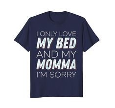 Check this I Only Love My Bed And My Momma I'm Sorry Sarcasm Shirt-Protee . Hight quality products with perfect design is available in a spectrum of colors and sizes, and many different types of shirts! Science Tees, My Only Love, Im Sorry, T Shirts With Sayings, Types Of Shirts, Sarcasm, Funny Shirts, Christmas Wedding, Sweatshirts