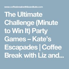 The Ultimate Challenge (Minute to Win It) Party Games – Kate's Escapades | Coffee Break with Liz and Kate