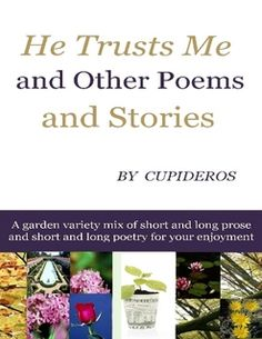 He Trusts Me and Other Poems and Stories Price: $2.30  This contemporary collection He Trusts Me and Other Poems and Stories is about life, not all erotica but a few; these poems are on love, seeking enlightenment, play, education, relationships, adult sex, sweet romance, philosophy, critical thinking, Abyssarianism, struggles to maintain hope and uplift the spirit of women and girls