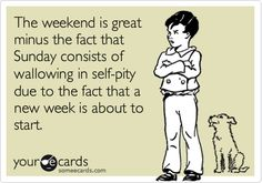 The weekend is great minus the fact that Sunday consists of wallowing in self-pity due to the fact that a new week is about to start.