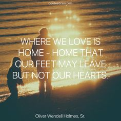 "Quote of The Day ""Where we love is home - home that our feet may leave but not our hearts."" - Oliver Wendell Holmes, Sr. http://lnk.al/5LyL"