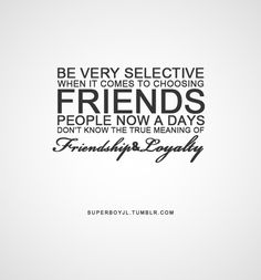 friendship quotes | Tumblr - Be very selective when it comes to choosing friends. People now a days don't know the true meaning of friendship Loyalty! True. ..