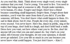 """As you read this, think. Think about every single word, every single sentence that you read. You're young. You need to live... People make mistakes, we're human, it's okay. Forgive and forget... If you like someone, tell them. You don't know what could happen to them. It's sad to think about, but it's true. People die every day, every minute, every second. You never know... Live your life as much as you can because you never know what could happen. You just don't know."" -Kim C."