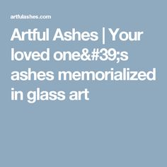 Artful Ashes | Your loved one's ashes memorialized in glass art