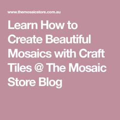 Learn How to Create Beautiful Mosaics with Craft Tiles @ The Mosaic Store Blog