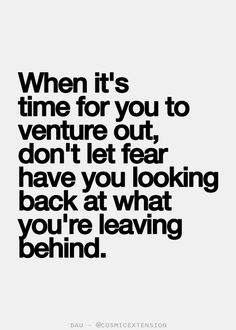 When it's time for you to venture out, don't let fear have you looking back at what you're leaving behind.