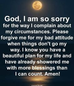 I am so sorry for the way I complain about my circumstances. Please forgive me for my bad attitude when things don't go my way. I know you have a beautiful plan for my life and have already showered me with more blessings than I can count. Prayer Scriptures, Bible Prayers, Faith Prayer, God Prayer, Prayer Quotes, Bible Verses Quotes, Faith Quotes, Spiritual Quotes, Wisdom Quotes