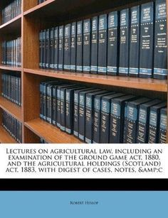 Lectures on Agricultural Law, Including an Examination of the Ground Game ACT, 1880, and the Agricultural Holdings (Scotland) ACT, 1883, with Digest o