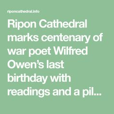 Ripon Cathedral marks centenary of war poet Wilfred Owen's last birthday with readings and a pilgrimage trail. Some of the finest poems written by the war poet Wilfred Owen were recited in Ripon Cathedral - exactly 100 years since he spent his 25th and last birthday there. They were the focus of an evening of poetry and music on Passion Sunday, held in the cathedral's stunning quire and attended by civic dignitaries from the region. Ripon Cathedral, Wilfred Owen, Pilgrimage, Trail, Poetry, Sunday, Passion, War, Writing