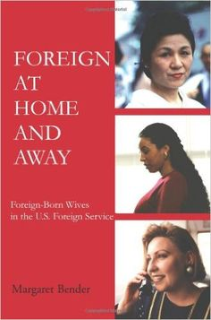 Foreign at Home and Away: Foreign-Born Wives in the U.S. Foreign Service: Margaret Bender: 9780595225217: Amazon.com: Books