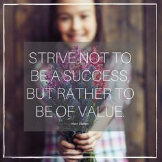 Strive not to be a succes but rather to be of value.