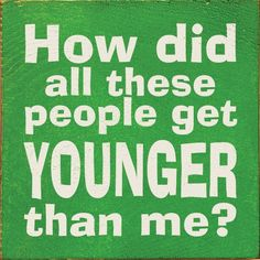 How did all these people get younger than me? ¸.•♥•.¸¸¸ツ¸