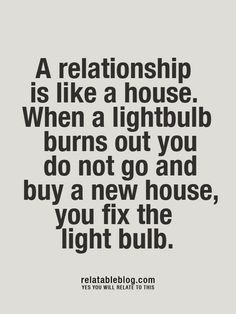 """A relationship is like a house. When a lightbulb burns out you do not go and buy a new house, you fix the light bulb."""