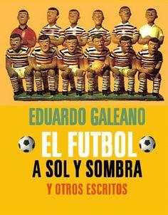 """Eduardo Galeano.""""El Fútbol a Sol y Sombra"""""""