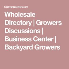 Wholesale Directory | Growers Discussions | Business Center | Backyard Growers