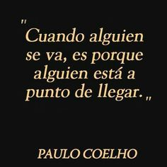 """""""When someone leaves, it's because someone else is about to arrive."""" ― Paulo Coelho, The Zahir"""
