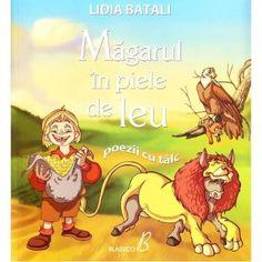 Magarul in piele de leu - Lidia Batali; Varsta: 3+; Poezii cu talc inspirate din marile fabule ale lumii. Moralizatoare si pline de invatamine, acestea pot fi un bun partener de invatare a valorilor si vrtutilor pentru un copil.