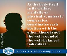 As the body itself in its welfare, mentally or physically, unless it cooperates, coordinates each portion with the other, there is not the well-rounded, the well-balanced individual... #EdgarCayce reading 1579-1