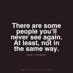 There are some people you'll never see again. At least, not in the same way. - Iain Thomas Tagged with: Advice , Life , People , Relationship