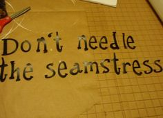 don't needle the seamstress =)
