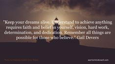 """Keep your dreams alive. Understand to achieve anything requires faith and belief in yourself, vision, hard work, determination, and dedication. Remember all things are possible for those who believe. Know Who You Are, You Can Do, Gail Devers, Mental Map, Life Satisfaction, Environmental Factors, World View, New Perspective, Life Purpose"