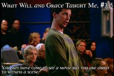 "What Will and Grace Taught Me, #335: ""You may have come to see a movie but you are about to witness a scene."""