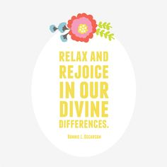 Relax and rejoice in our divine differences. -Bonnie L. Oscarson
