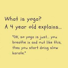 "What is yoga? A 4 year old explains.""Ok, so yoga is just.you breathe in and out like this, then you start doing slow karate. Yoga Humor, Workout Humor, Butt Workout, Bikram Yoga, Yin Yoga, Breathe, Pranayama, Funny Cute, The Funny"