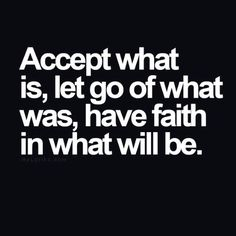 Accept what is, let go of what was, faith in what will be.
