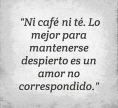 """""""Not coffee nor tea. The best thing to keep you awake is an unrequited love"""""""
