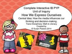 How We Express Ourselves - As our children are inundated with media advertising from every conceivable source, this complete IB PYP unit of inquiry gives them an incredible insight, through the central idea, of how the media impacts our thinking and decision making.This 52 page packet is filled with trans-disciplinary, interactive, hands on activities that engage and promote questioning within the children.