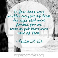 Our days are in His hands. Psalm 139:16b  Find more encouragement at HopeMommies.org and follow Hope Mommies on Facebook.  #HopeMommies #Stillbirth #Miscarriage #ChildLoss #InfantLoss #Grief #Hope #Faith #PregnancyLoss #grieving #miscarry
