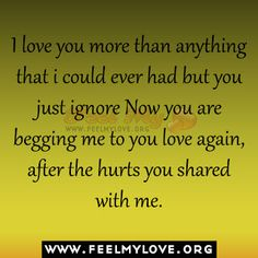 I love you more than anything that i could ever had but you just ignore Now you are begging me to you love again,after the hurts you shared with me. ~ Unknown Related PostsYou never know who will walk into your lifeEveryone says love hurts, but that isn't trueSharing affection with you has crossed the […]