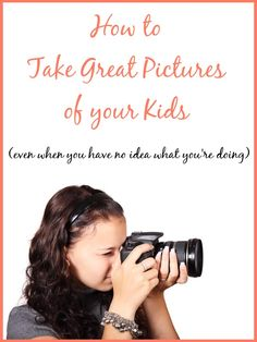 How to Take Great Pictures of Your Kids (even when you have no idea what you're doing)