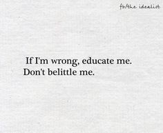 If I'm wrong, don't belittle me. Educate me.
