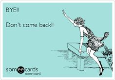 BYE!! Don't come back!! | Farewell Ecard | someecards.com