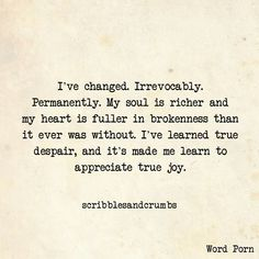 I've changed. Irrevocably. Permanently. My soul is richer and my heart is fuller in brokenness than it ever was without. I've learned true despair, and it's made me learn to appreciate true joy.