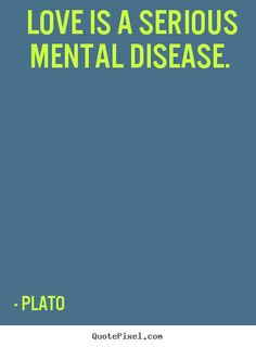 Plato Quotes - Love is a serious mental disease.