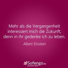 Mehr als die Vergangenheit interessiert mich die Zukunft, denn in ihr gedenke ich zu leben.- Albert Einstein