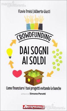 """http://langolodelpersonalcoaching.blogspot.it/2014/07/crowdfunding-dai-sogni-ai-soldi-di.html CROWDFUNDING DAI SOGNI AI SOLDI Come finanziare i tuoi progetti evitando le banche di Flavio Troisi e Alberto Giusti Recensione di Raffaele CIRUOLO il crowdfunding un """"metodo di finanziamento collettivo"""" connette passioni e risorse e può migliorare la vita di chiunque sia attivo on line un manuale di grande attualità agile e documentato ricchissimo di informazioni e di dati una guida sicura"""