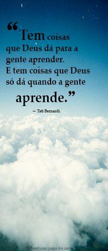 """""""Tem coisas que Deus dá para a gente aprender. E tem coisas que Deus só dá quando a gente aprende."""" — Tati Bernardi."""