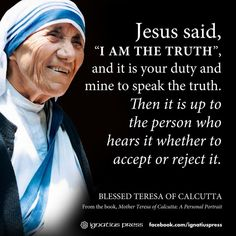 Jesus says I am the truth, and it is your duty and mine to speak the Truth. Then it is up to the person who hears it to accept it OR reject it. Blessed Mother Teresa of Calcutta Catholic Quotes, Catholic Prayers, Religious Quotes, Catholic Saints, Roman Catholic, Catholic Beliefs, Holy Mary, Way Of Life, The Life