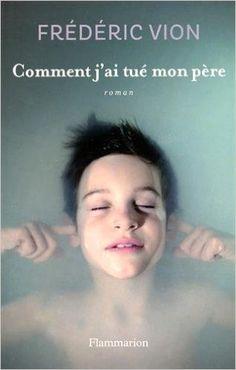 Amazon.fr - Comment j'ai tué mon père - Frédéric Vion - Livres