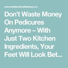 Don't Waste Money On Pedicures Anymore – With Just Two Kitchen Ingredients, Your Feet Will Look Better Than They Have In A Long Time! - Health And Healthy Living