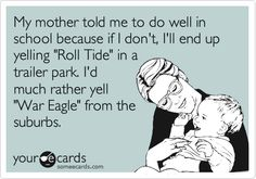 My mother told me to do well in school because if I don't, I'll end up yelling 'Roll Tide' in a trailer park. I'd much rather yell 'War Eagle' from the suburbs.