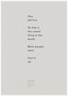 One will live.  To live is the rarest thing in the world.  Most people exist, that is all.  Oscar Wilde, The Soul of Man under Socialism, 1891