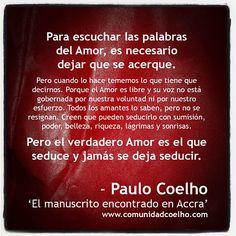 Para escuchar las palabras del Amor, es necesario dejar que se acerque. Pero cuando lo hace tememos lo que tiene que decirnos. Porque el Amor es libre y su voz no está gobernada por nuestra voluntad ni por nuestro esfuerzo. Todos los amantes lo saben, pero no se resignan. Creen que pueden seducirlo con sumisión, poder, belleza, riqueza, lágrimas y sonrisas. Pero el verdadero Amor es el que seduce y jamás se deja seducir. - @Paulo Coelho - www.comunidadcoelho.com